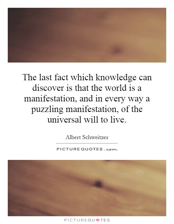 The last fact which knowledge can discover is that the world is a manifestation, and in every way a puzzling manifestation, of the universal will to live Picture Quote #1