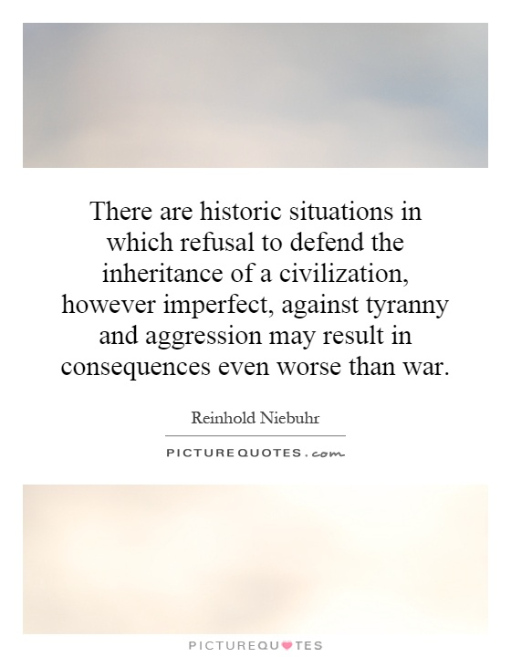 There are historic situations in which refusal to defend the inheritance of a civilization, however imperfect, against tyranny and aggression may result in consequences even worse than war Picture Quote #1