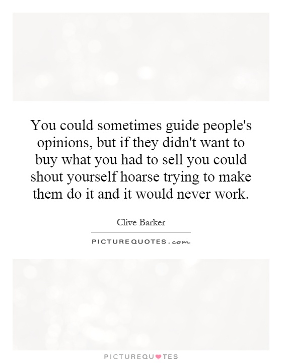 You could sometimes guide people's opinions, but if they didn't want to buy what you had to sell you could shout yourself hoarse trying to make them do it and it would never work Picture Quote #1