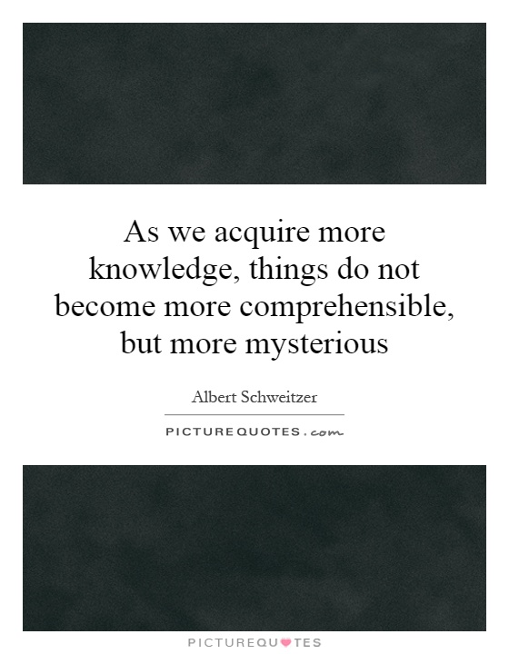 As we acquire more knowledge, things do not become more comprehensible, but more mysterious Picture Quote #1