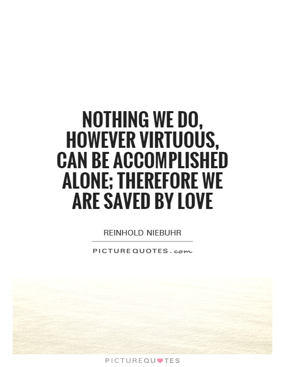 Nothing we do, however virtuous, can be accomplished alone; therefore we are saved by love Picture Quote #1