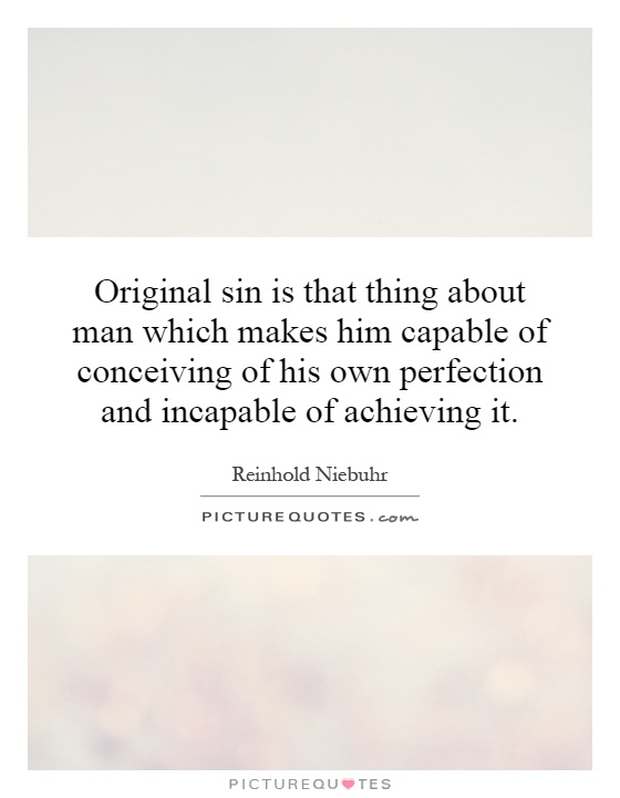 Original sin is that thing about man which makes him capable of conceiving of his own perfection and incapable of achieving it Picture Quote #1