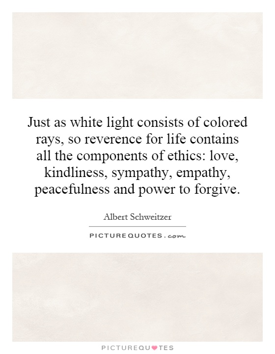 Just as white light consists of colored rays, so reverence for life contains all the components of ethics: love, kindliness, sympathy, empathy, peacefulness and power to forgive Picture Quote #1