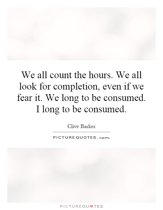 Completion Quotes: We All Count The Hours. We All Look For Completion, Even