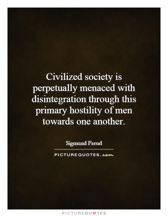 Civilized society is perpetually menaced with disintegration through this primary hostility of men towards one another Picture Quote #1