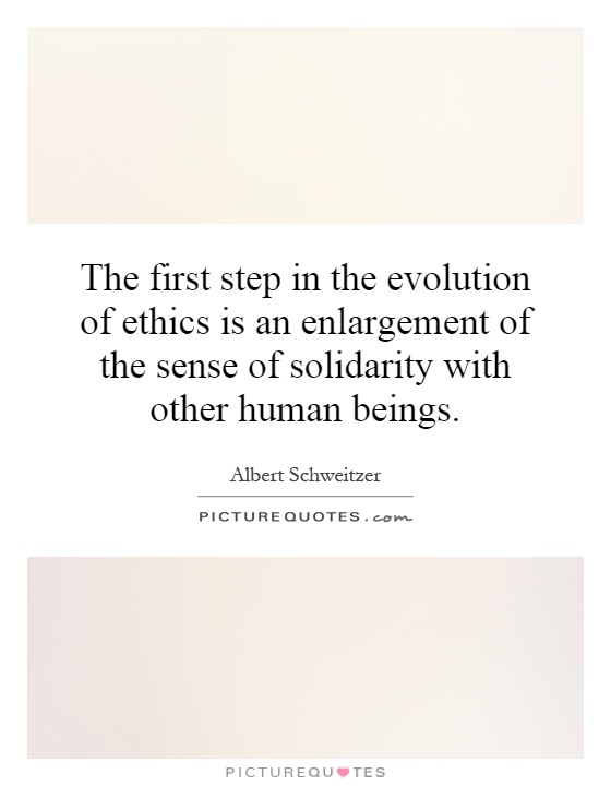 The first step in the evolution of ethics is an enlargement of the sense of solidarity with other human beings Picture Quote #1
