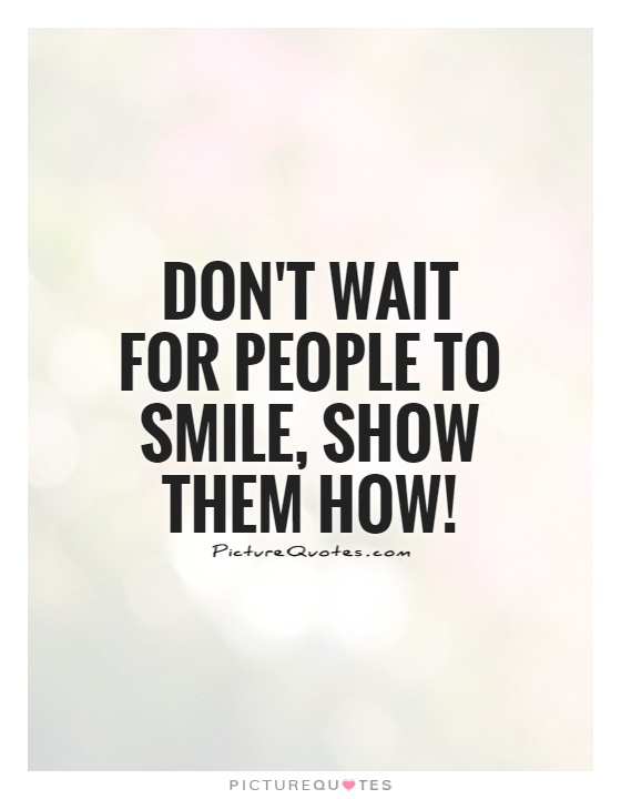 don t wait for people to smile show them how picture quotes