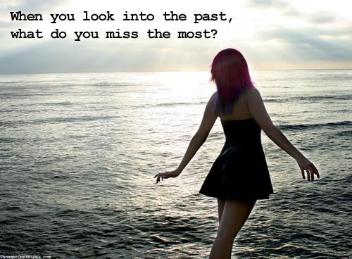 When you look into the past, what do you miss the most? Picture Quote #1