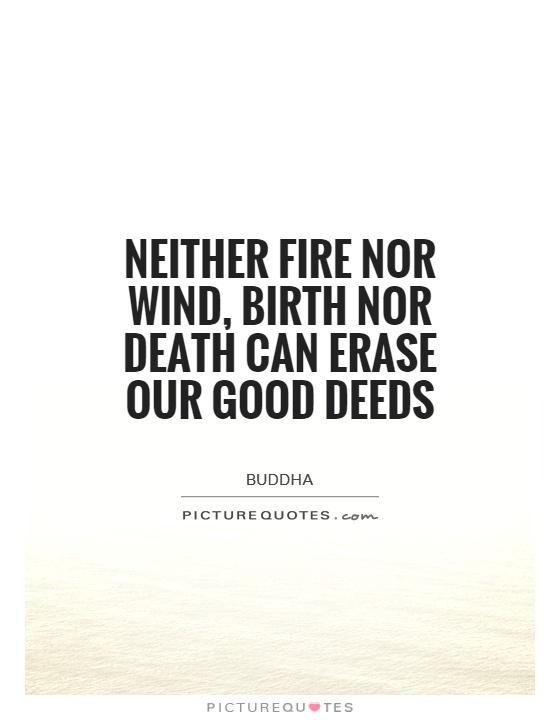 Neither fire nor wind, birth nor death can erase our good deeds Picture Quote #1