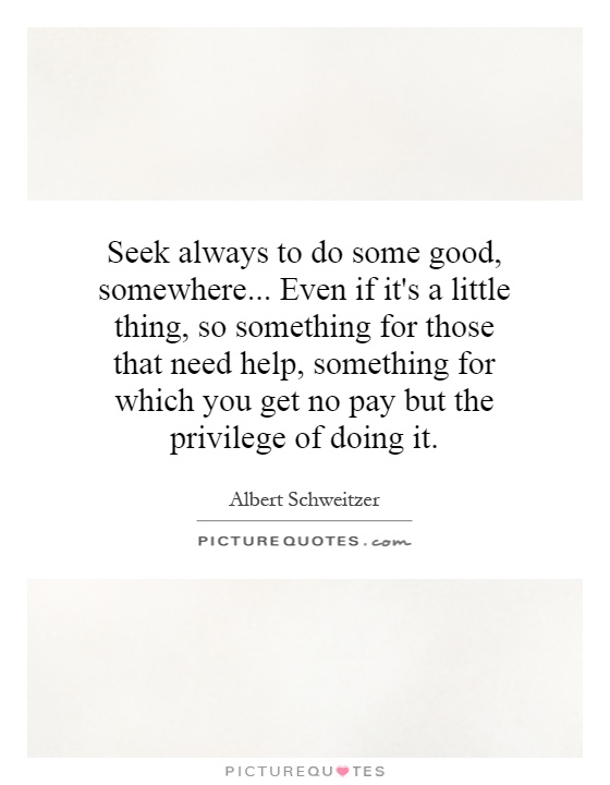 Seek always to do some good, somewhere... Even if it's a little thing, so something for those that need help, something for which you get no pay but the privilege of doing it Picture Quote #1