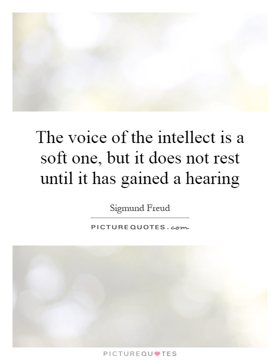 The voice of the intellect is a soft one, but it does not rest until it has gained a hearing Picture Quote #1