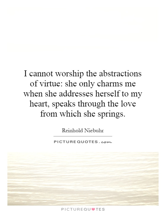 I cannot worship the abstractions of virtue: she only charms me when she addresses herself to my heart, speaks through the love from which she springs Picture Quote #1