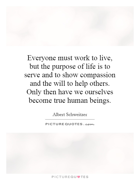 Everyone must work to live, but the purpose of life is to serve and to show compassion and the will to help others. Only then have we ourselves become true human beings Picture Quote #1