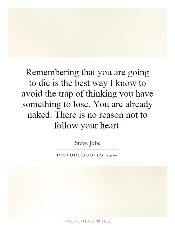 Remembering that you are going to die is the best way I know to avoid the trap of thinking you have something to lose. You are already naked. There is no reason not to follow your heart Picture Quote #1
