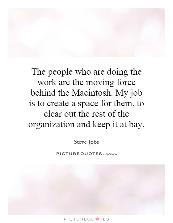 The people who are doing the work are the moving force behind the Macintosh. My job is to create a space for them, to clear out the rest of the organization and keep it at bay Picture Quote #1