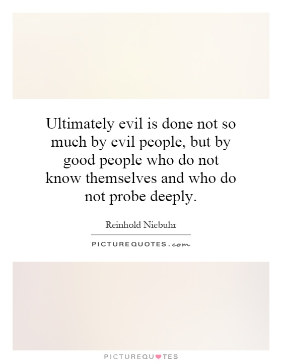 Ultimately evil is done not so much by evil people, but by good people who do not know themselves and who do not probe deeply Picture Quote #1