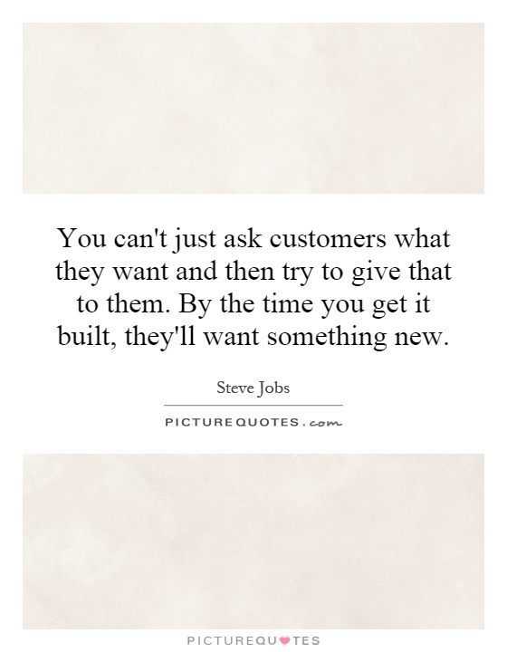 You can't just ask customers what they want and then try to give that to them. By the time you get it built, they'll want something new Picture Quote #1
