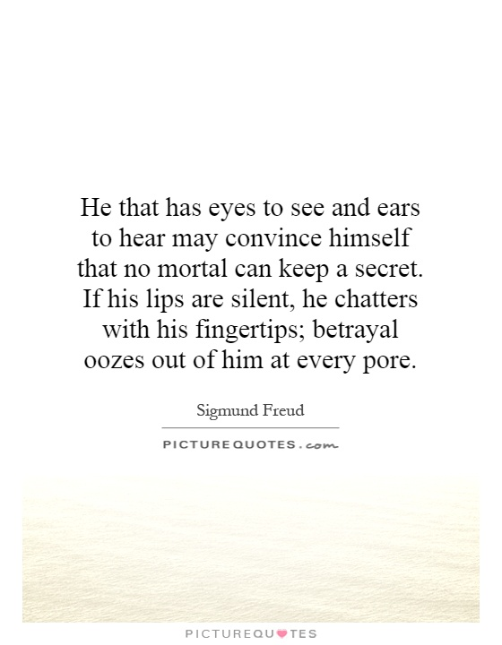 He that has eyes to see and ears to hear may convince himself that no mortal can keep a secret. If his lips are silent, he chatters with his fingertips; betrayal oozes out of him at every pore Picture Quote #1