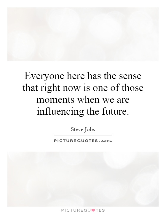 Everyone here has the sense that right now is one of those moments when we are influencing the future Picture Quote #1