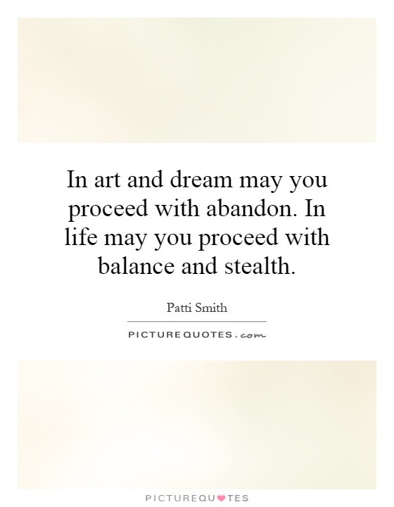 In art and dream may you proceed with abandon. In life may you proceed with balance and stealth Picture Quote #1