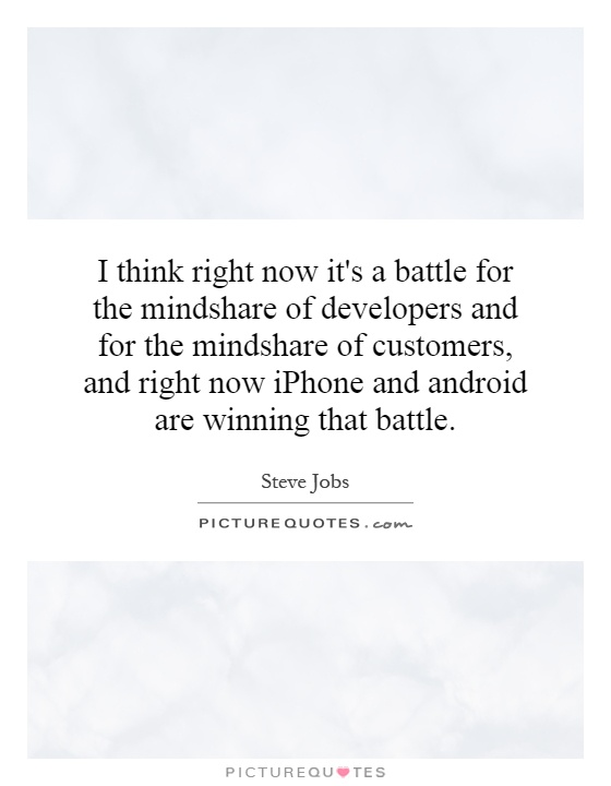 I think right now it's a battle for the mindshare of developers and for the mindshare of customers, and right now iPhone and android are winning that battle Picture Quote #1