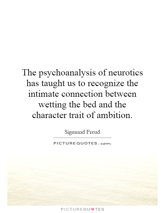 The psychoanalysis of neurotics has taught us to recognize the intimate connection between wetting the bed and the character trait of ambition Picture Quote #1