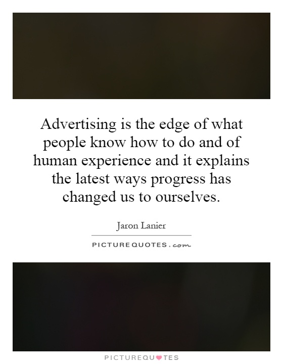 Advertising is the edge of what people know how to do and of human experience and it explains the latest ways progress has changed us to ourselves Picture Quote #1