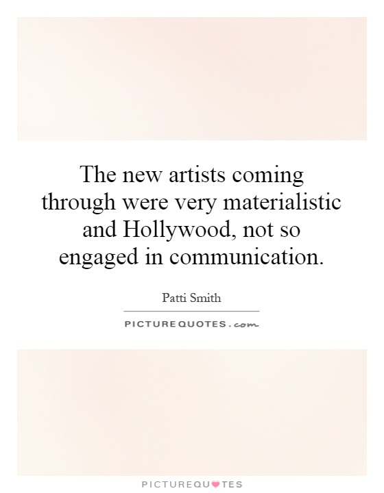 The new artists coming through were very materialistic and Hollywood, not so engaged in communication Picture Quote #1