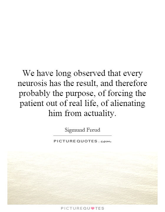 We have long observed that every neurosis has the result, and therefore probably the purpose, of forcing the patient out of real life, of alienating him from actuality Picture Quote #1