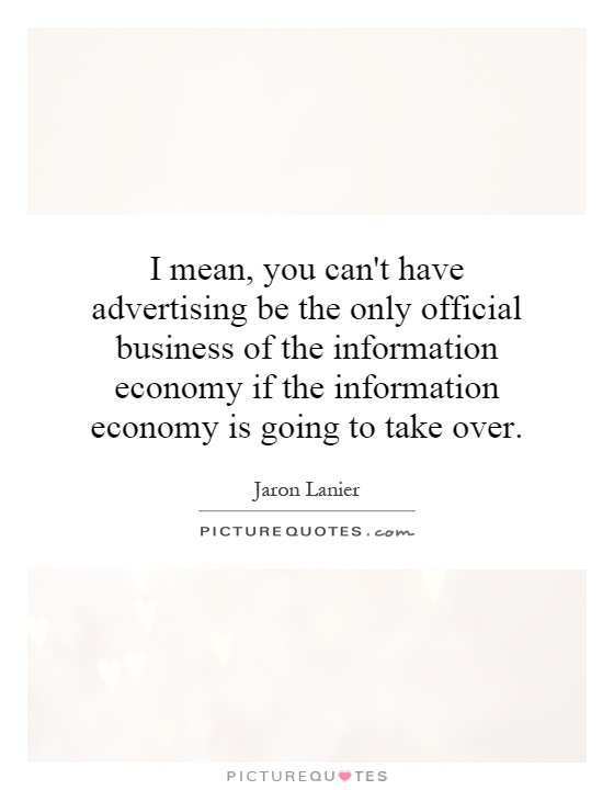 I mean, you can't have advertising be the only official business of the information economy if the information economy is going to take over Picture Quote #1