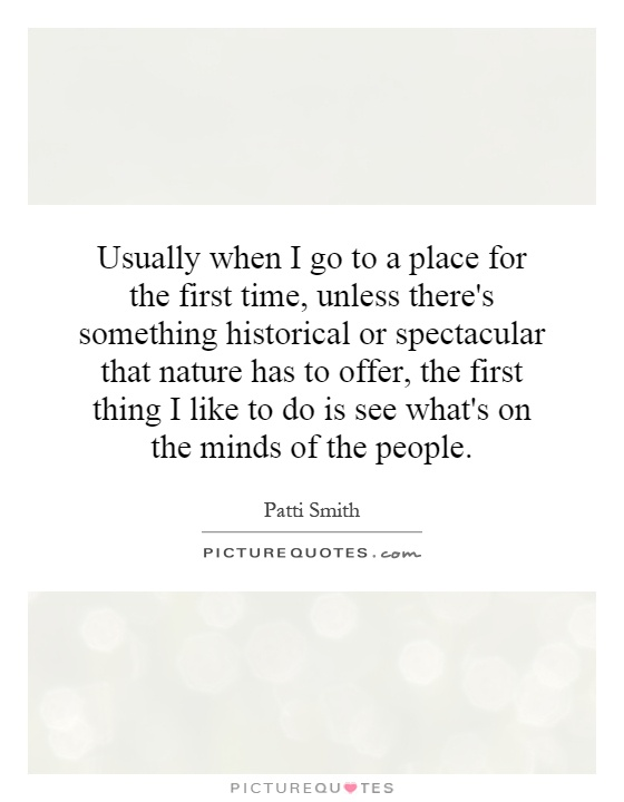 Usually when I go to a place for the first time, unless there's something historical or spectacular that nature has to offer, the first thing I like to do is see what's on the minds of the people Picture Quote #1
