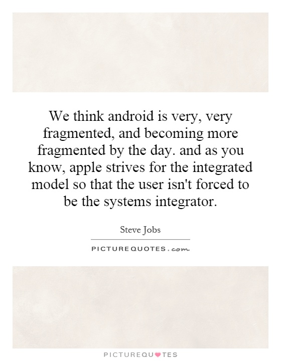 We think android is very, very fragmented, and becoming more fragmented by the day. and as you know, apple strives for the integrated model so that the user isn't forced to be the systems integrator Picture Quote #1