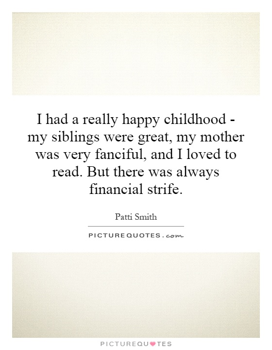 I had a really happy childhood - my siblings were great, my mother was very fanciful, and I loved to read. But there was always financial strife Picture Quote #1