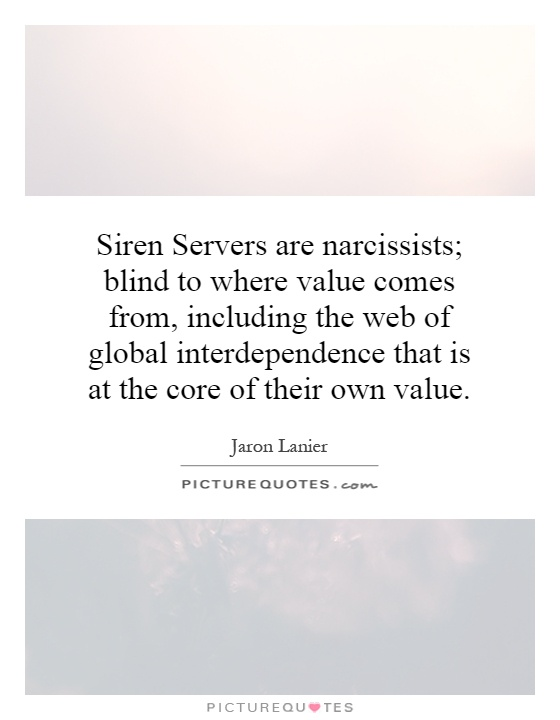 Siren Servers are narcissists; blind to where value comes from, including the web of global interdependence that is at the core of their own value Picture Quote #1