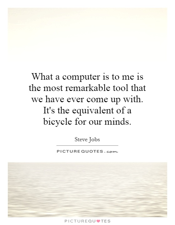 What a computer is to me is the most remarkable tool that we have ever come up with. It's the equivalent of a bicycle for our minds Picture Quote #1