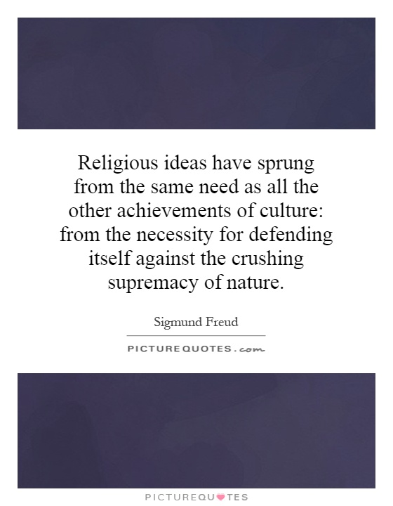 Religious ideas have sprung from the same need as all the other achievements of culture: from the necessity for defending itself against the crushing supremacy of nature Picture Quote #1