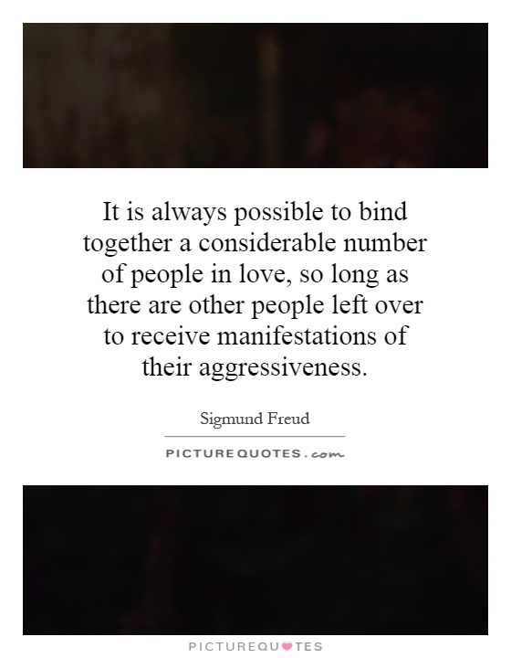 It is always possible to bind together a considerable number of people in love, so long as there are other people left over to receive manifestations of their aggressiveness Picture Quote #1