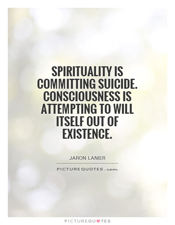 Spirituality is committing suicide. Consciousness is attempting to will itself out of existence Picture Quote #1