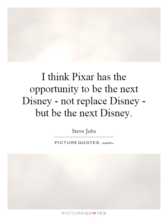 I think Pixar has the opportunity to be the next Disney - not replace Disney - but be the next Disney Picture Quote #1