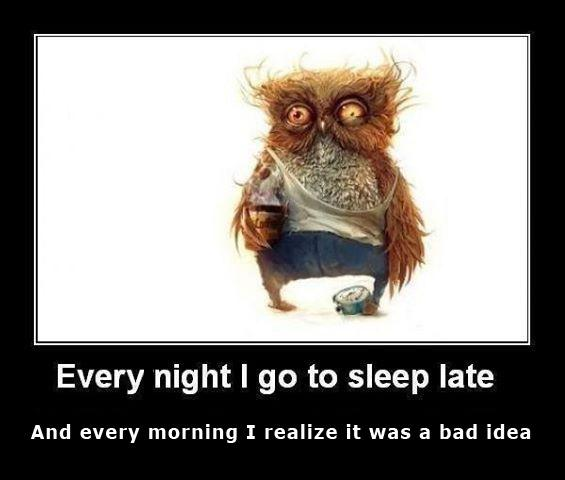 Every night I go to sleep late, and every morning I realize it was a bad idea Picture Quote #1