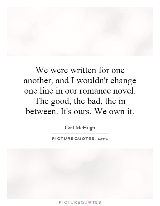 We were written for one another, and I wouldn\'t change one ...