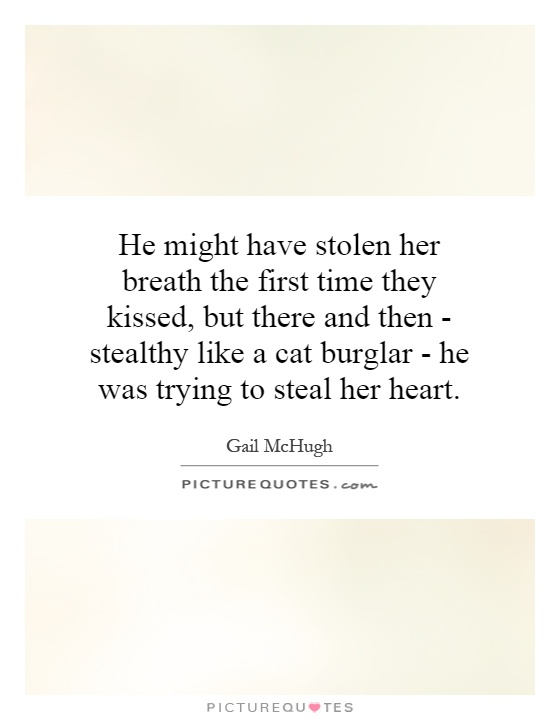 He might have stolen her breath the first time they kissed, but there and then - stealthy like a cat burglar - he was trying to steal her heart Picture Quote #1