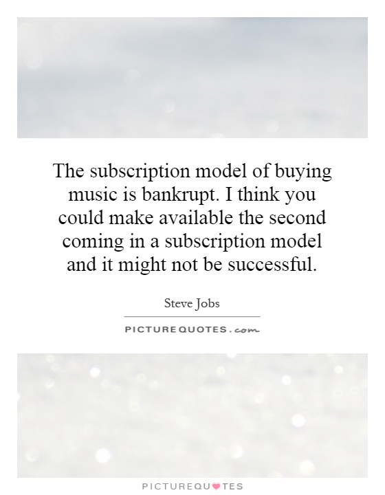 The subscription model of buying music is bankrupt. I think you could make available the second coming in a subscription model and it might not be successful Picture Quote #1