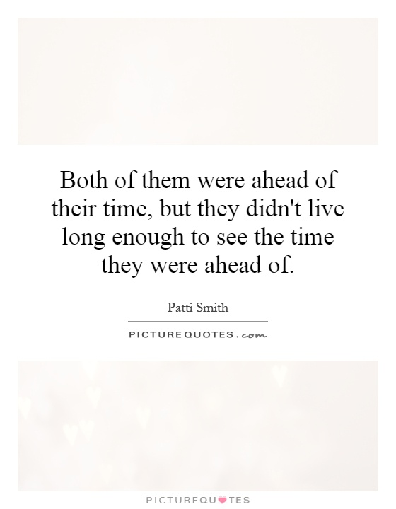 Both of them were ahead of their time, but they didn't live long enough to see the time they were ahead of Picture Quote #1