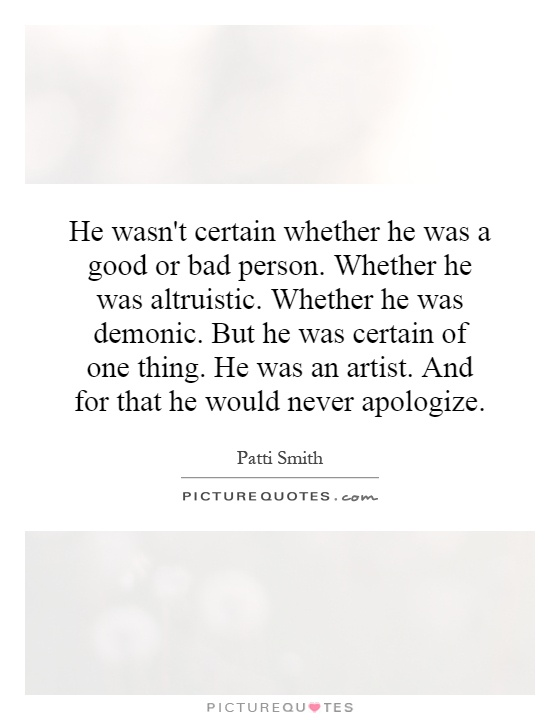 He wasn't certain whether he was a good or bad person. Whether he was altruistic. Whether he was demonic. But he was certain of one thing. He was an artist. And for that he would never apologize Picture Quote #1