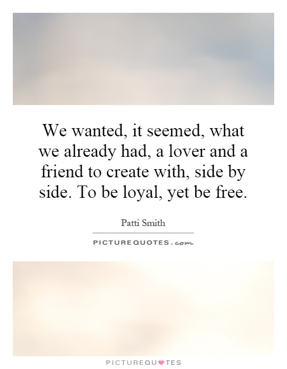 We wanted, it seemed, what we already had, a lover and a friend to create with, side by side. To be loyal, yet be free Picture Quote #1