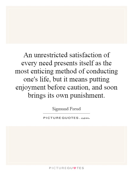 An unrestricted satisfaction of every need presents itself as the most enticing method of conducting one's life, but it means putting enjoyment before caution, and soon brings its own punishment Picture Quote #1