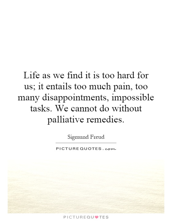 Life as we find it is too hard for us; it entails too much pain, too many disappointments, impossible tasks. We cannot do without palliative remedies Picture Quote #1