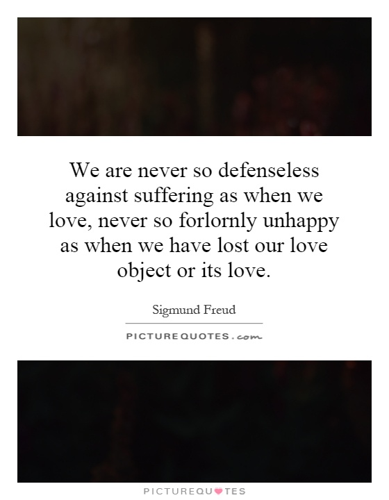 We are never so defenseless against suffering as when we love, never so forlornly unhappy as when we have lost our love object or its love Picture Quote #1