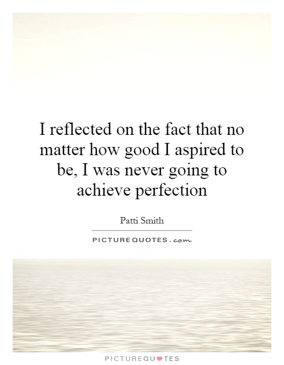 I reflected on the fact that no matter how good I aspired to be, I was never going to achieve perfection Picture Quote #1